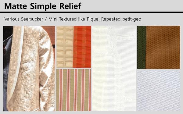 Matte Simple Relief는 시어서커나 피케와 같은 크리스피한 터치의 조직감 소재를 제안한다. 특히 자연스러운 표면 느낌으로 구김이 없는 웨어러블한 디자인을 강조한다.